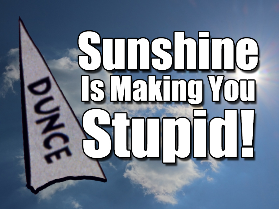 Sunshine Is Making You Stupid